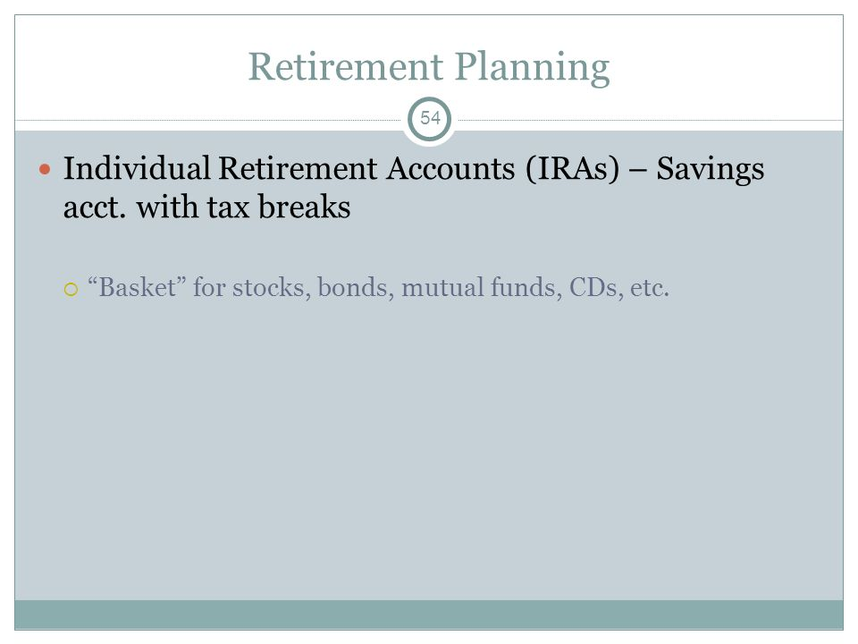 Retirement Planning Individual Retirement Accounts (IRAs) – Savings acct. with tax breaks Basket for stocks, bonds, mutual funds, CDs, etc. 54
