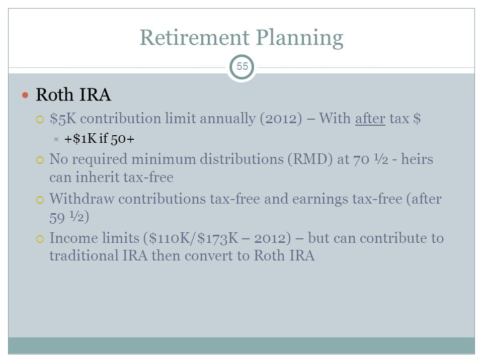 Retirement Planning Roth IRA $5K contribution limit annually (2012) – With after tax $ +$1K if 50+ No required minimum distributions (RMD) at 70 ½ - h