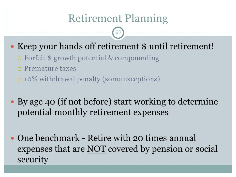 Retirement Planning Keep your hands off retirement $ until retirement! Forfeit $ growth potential & compounding Premature taxes 10% withdrawal penalty