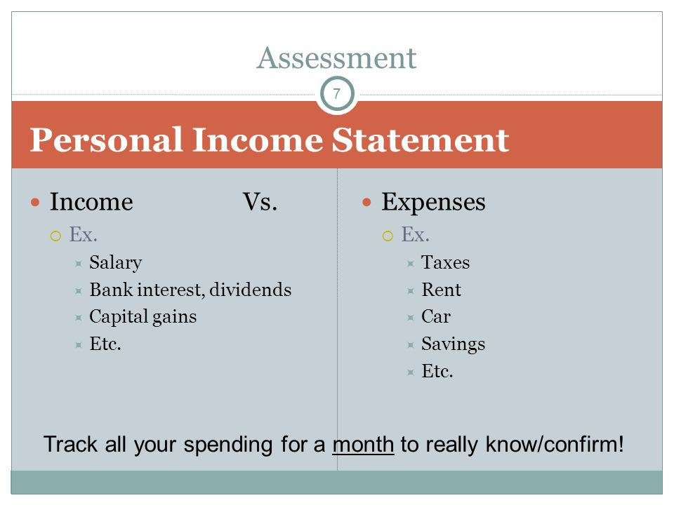 Personal Income Statement Income Vs. Ex. Salary Bank interest, dividends Capital gains Etc. Expenses Ex. Taxes Rent Car Savings Etc. Assessment Track