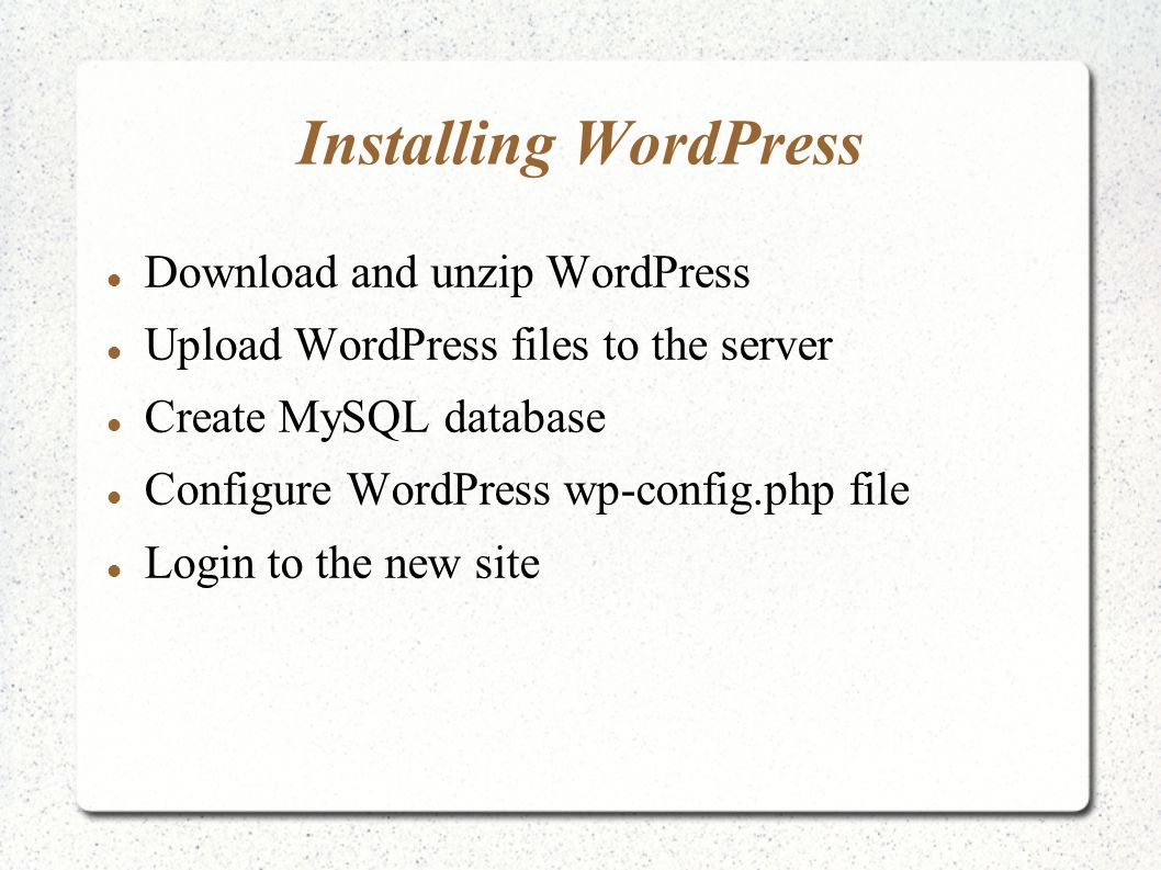 Installing WordPress Download and unzip WordPress Upload WordPress files to the server Create MySQL database Configure WordPress wp-config.php file Login to the new site