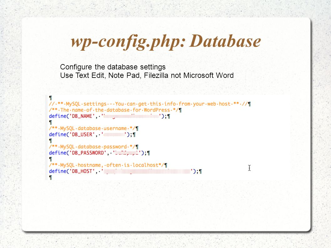 wp-config.php: Database Configure the database settings Use Text Edit, Note Pad, Filezilla not Microsoft Word