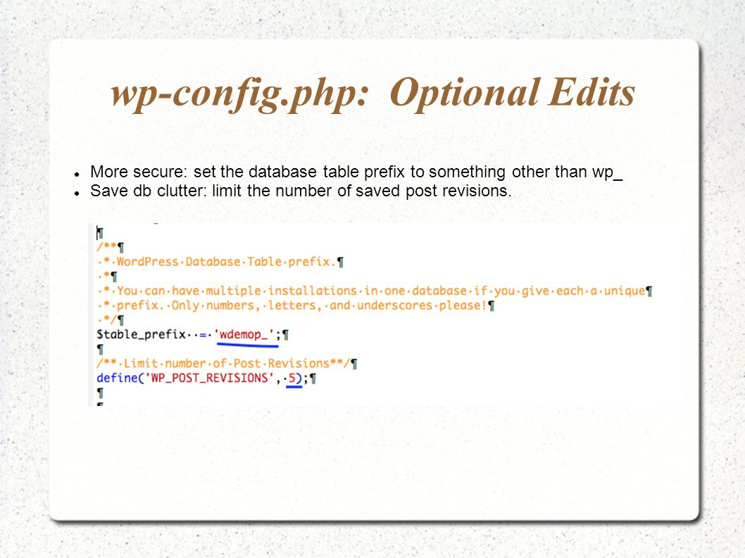 wp-config.php: Optional Edits More secure: set the database table prefix to something other than wp_ Save db clutter: limit the number of saved post revisions.