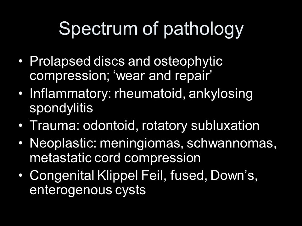 Spectrum of pathology Prolapsed discs and osteophytic compression; wear and repair Inflammatory: rheumatoid, ankylosing spondylitis Trauma: odontoid, rotatory subluxation Neoplastic: meningiomas, schwannomas, metastatic cord compression Congenital Klippel Feil, fused, Downs, enterogenous cysts