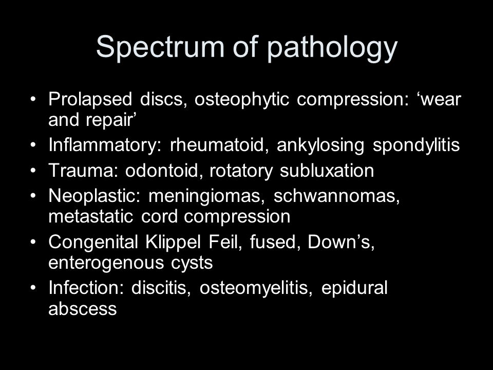 Spectrum of pathology Prolapsed discs, osteophytic compression: wear and repair Inflammatory: rheumatoid, ankylosing spondylitis Trauma: odontoid, rotatory subluxation Neoplastic: meningiomas, schwannomas, metastatic cord compression Congenital Klippel Feil, fused, Downs, enterogenous cysts Infection: discitis, osteomyelitis, epidural abscess