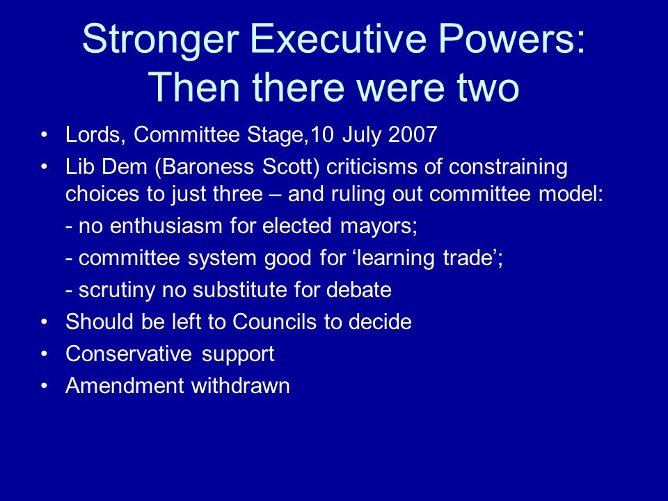 Stronger Executive Powers: Then there were two Lords, Committee Stage,10 July 2007 Lib Dem (Baroness Scott) criticisms of constraining choices to just three – and ruling out committee model: - no enthusiasm for elected mayors; - committee system good for learning trade; - scrutiny no substitute for debate Should be left to Councils to decide Conservative support Amendment withdrawn