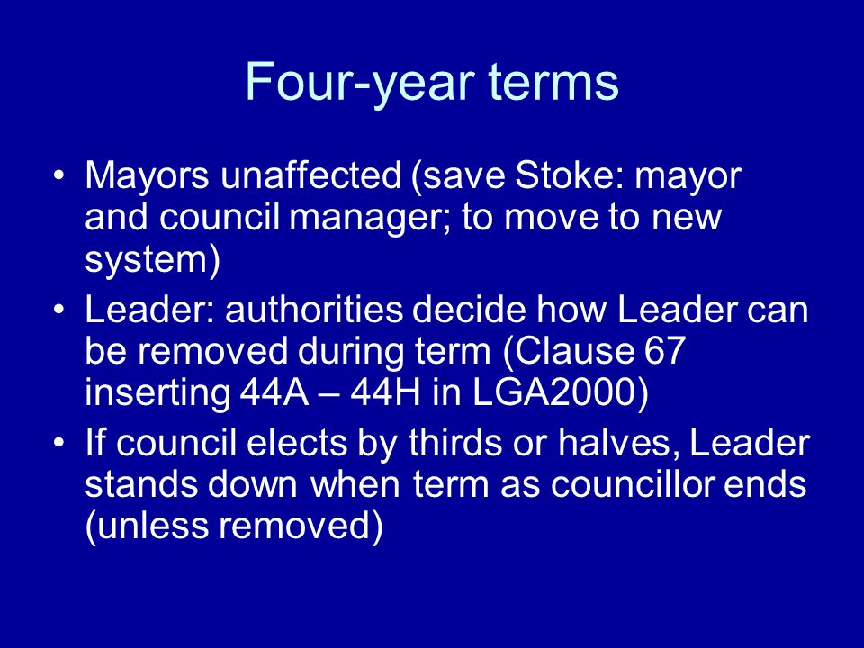 Four-year terms Mayors unaffected (save Stoke: mayor and council manager; to move to new system) Leader: authorities decide how Leader can be removed