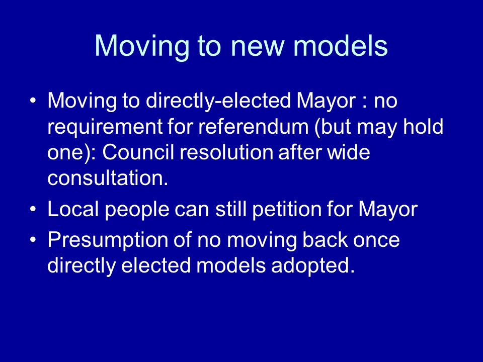 Moving to new models Moving to directly-elected Mayor : no requirement for referendum (but may hold one): Council resolution after wide consultation.