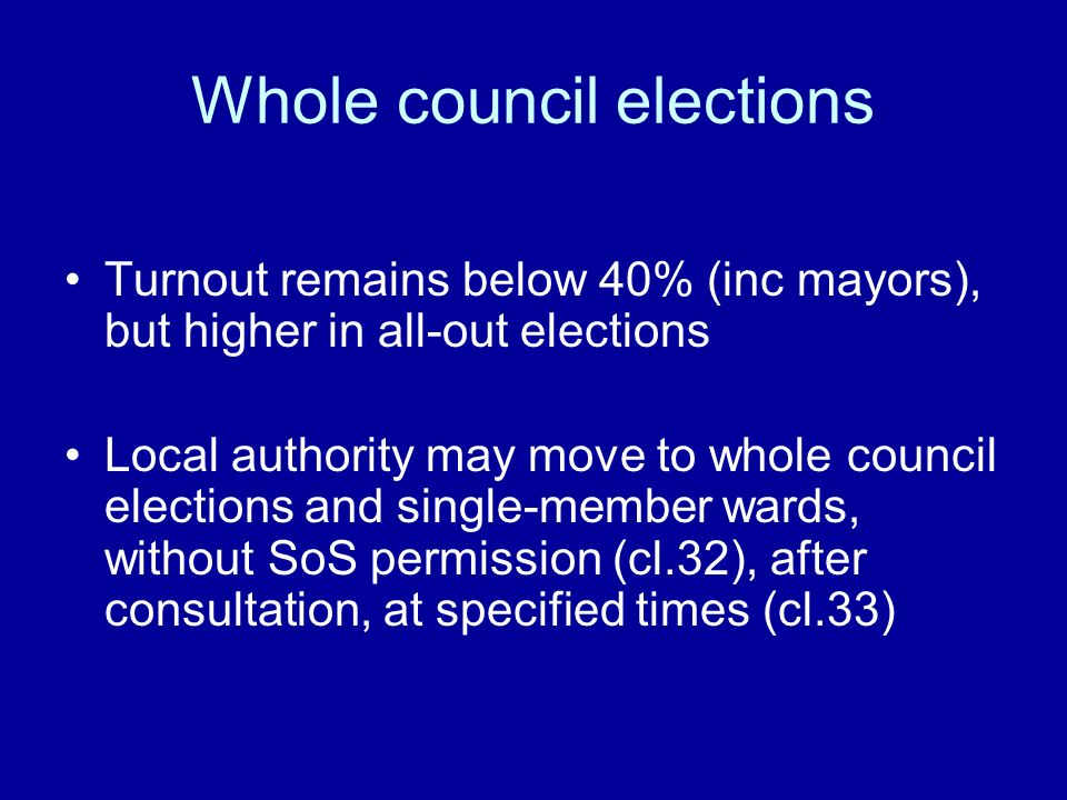 Whole council elections Turnout remains below 40% (inc mayors), but higher in all-out elections Local authority may move to whole council elections and single-member wards, without SoS permission (cl.32), after consultation, at specified times (cl.33)