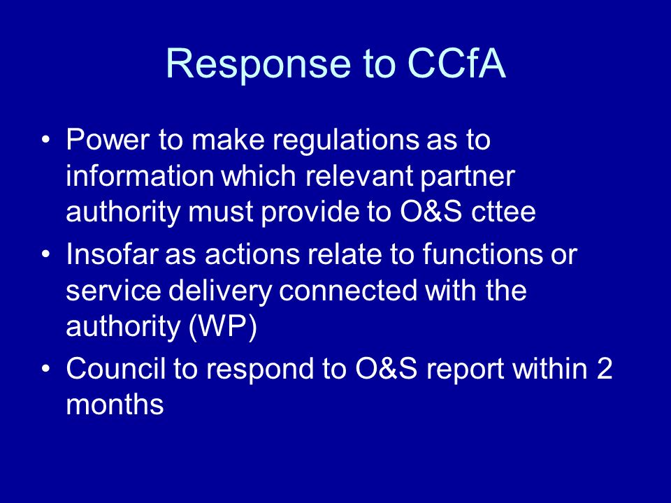 Response to CCfA Power to make regulations as to information which relevant partner authority must provide to O&S cttee Insofar as actions relate to functions or service delivery connected with the authority (WP) Council to respond to O&S report within 2 months