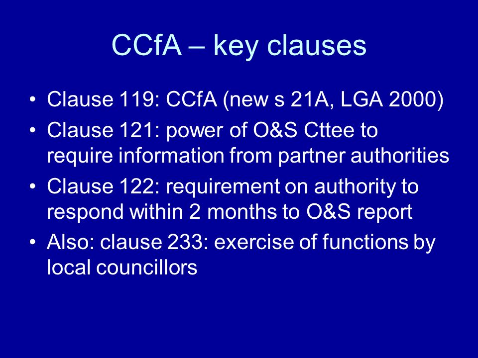 CCfA – key clauses Clause 119: CCfA (new s 21A, LGA 2000) Clause 121: power of O&S Cttee to require information from partner authorities Clause 122: requirement on authority to respond within 2 months to O&S report Also: clause 233: exercise of functions by local councillors