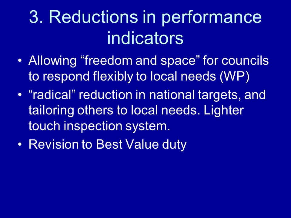 3. Reductions in performance indicators Allowing freedom and space for councils to respond flexibly to local needs (WP) radical reduction in national