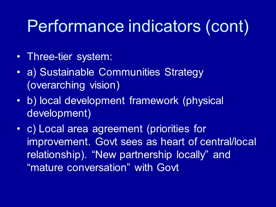 Performance indicators (cont) Three-tier system: a) Sustainable Communities Strategy (overarching vision) b) local development framework (physical dev