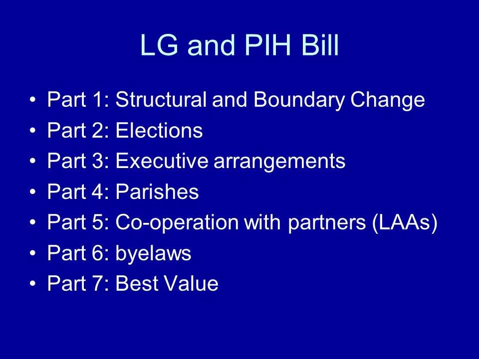 LG and PIH Bill Part 1: Structural and Boundary Change Part 2: Elections Part 3: Executive arrangements Part 4: Parishes Part 5: Co-operation with partners (LAAs) Part 6: byelaws Part 7: Best Value