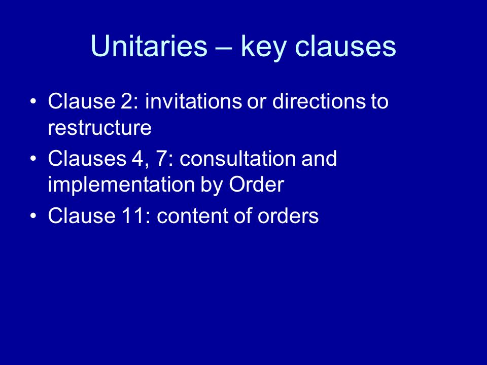 Unitaries – key clauses Clause 2: invitations or directions to restructure Clauses 4, 7: consultation and implementation by Order Clause 11: content of orders