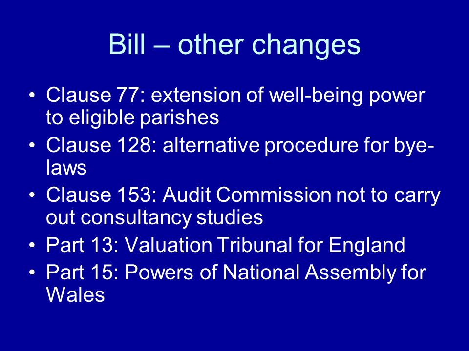 Bill – other changes Clause 77: extension of well-being power to eligible parishes Clause 128: alternative procedure for bye- laws Clause 153: Audit Commission not to carry out consultancy studies Part 13: Valuation Tribunal for England Part 15: Powers of National Assembly for Wales