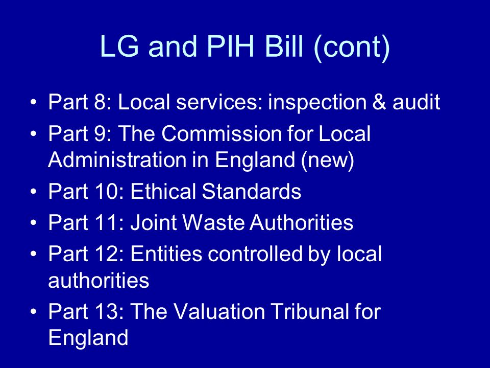 LG and PIH Bill (cont) Part 8: Local services: inspection & audit Part 9: The Commission for Local Administration in England (new) Part 10: Ethical St