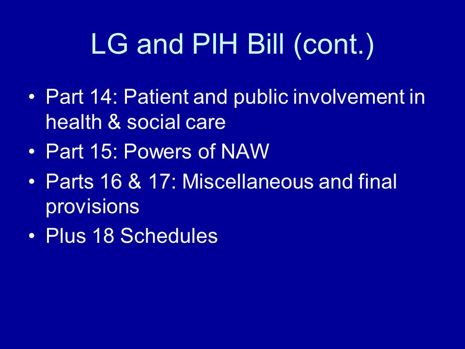 LG and PIH Bill (cont.) Part 14: Patient and public involvement in health & social care Part 15: Powers of NAW Parts 16 & 17: Miscellaneous and final provisions Plus 18 Schedules