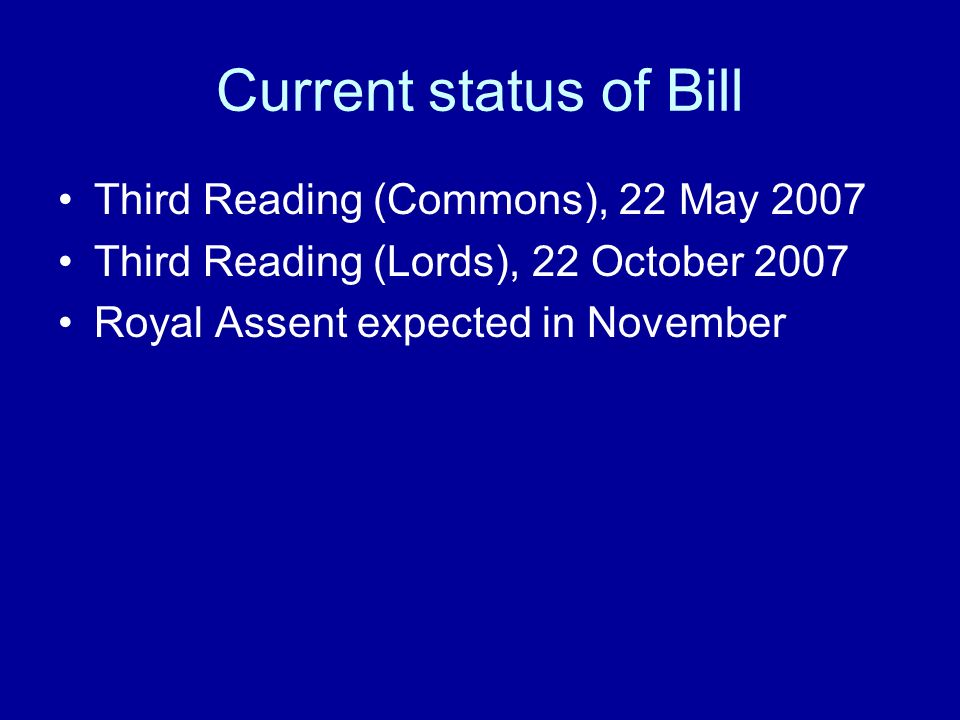 Current status of Bill Third Reading (Commons), 22 May 2007 Third Reading (Lords), 22 October 2007 Royal Assent expected in November
