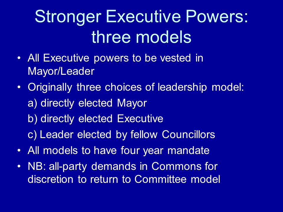 Stronger Executive Powers: three models All Executive powers to be vested in Mayor/Leader Originally three choices of leadership model: a) directly el