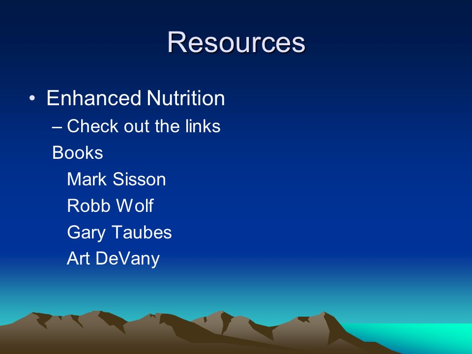 Resources Enhanced Nutrition –Check out the links Books Mark Sisson Robb Wolf Gary Taubes Art DeVany