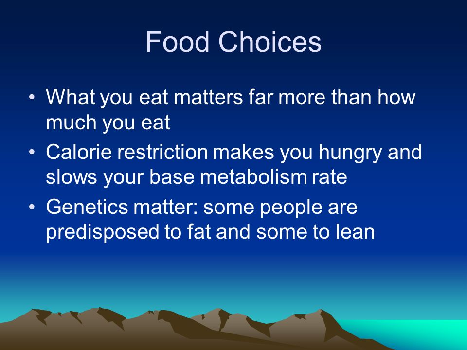 Food Choices What you eat matters far more than how much you eat Calorie restriction makes you hungry and slows your base metabolism rate Genetics matter: some people are predisposed to fat and some to lean