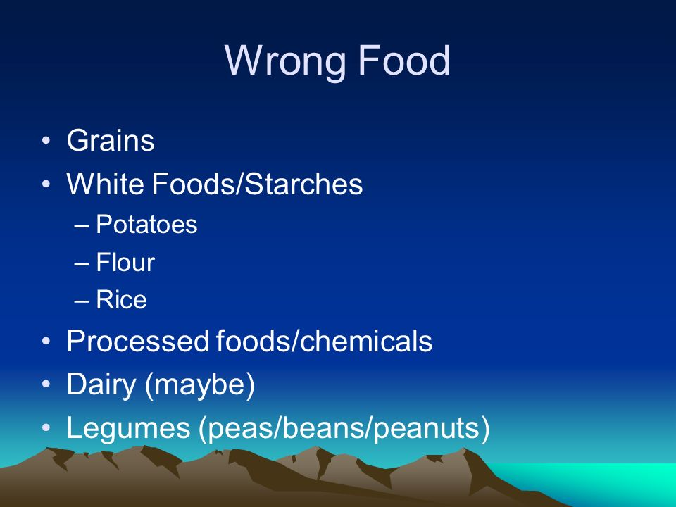 Wrong Food Grains White Foods/Starches –Potatoes –Flour –Rice Processed foods/chemicals Dairy (maybe) Legumes (peas/beans/peanuts)
