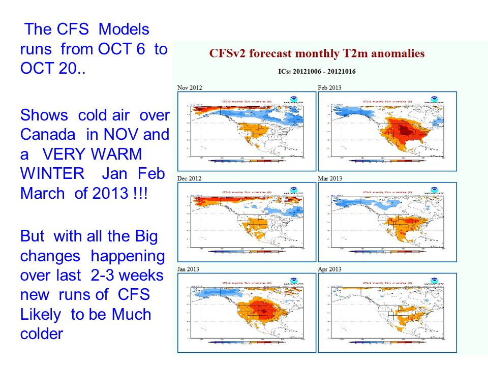 The CFS Models runs from OCT 6 to OCT 20.. Shows cold air over Canada in NOV and a VERY WARM WINTER Jan Feb March of 2013 !!! But with all the Big cha