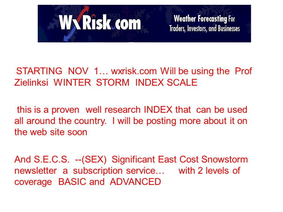 STARTING NOV 1… wxrisk.com Will be using the Prof Zielinksi WINTER STORM INDEX SCALE this is a proven well research INDEX that can be used all around the country.