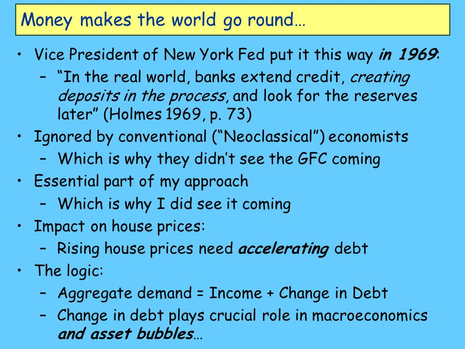 Money makes the world go round… Vice President of New York Fed put it this way in 1969: –In the real world, banks extend credit, creating deposits in the process, and look for the reserves later (Holmes 1969, p.