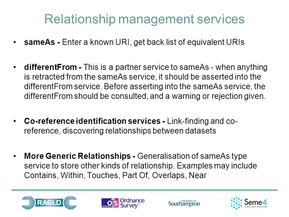 Relationship management services sameAs - Enter a known URI, get back list of equivalent URIs differentFrom - This is a partner service to sameAs - when anything is retracted from the sameAs service, it should be asserted into the differentFrom service.