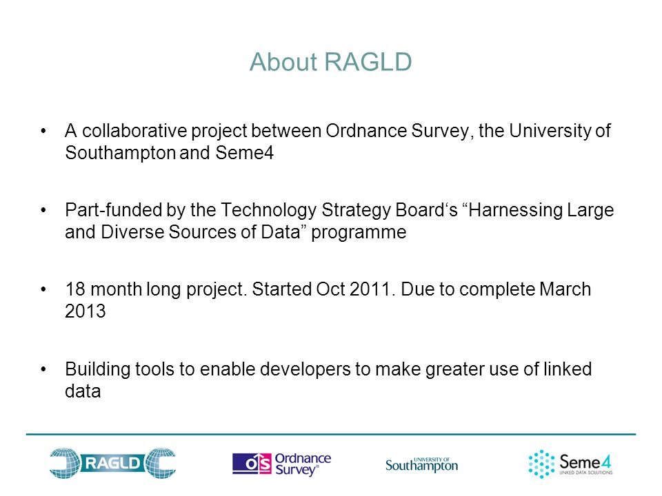 About RAGLD A collaborative project between Ordnance Survey, the University of Southampton and Seme4 Part-funded by the Technology Strategy Boards Harnessing Large and Diverse Sources of Data programme 18 month long project.