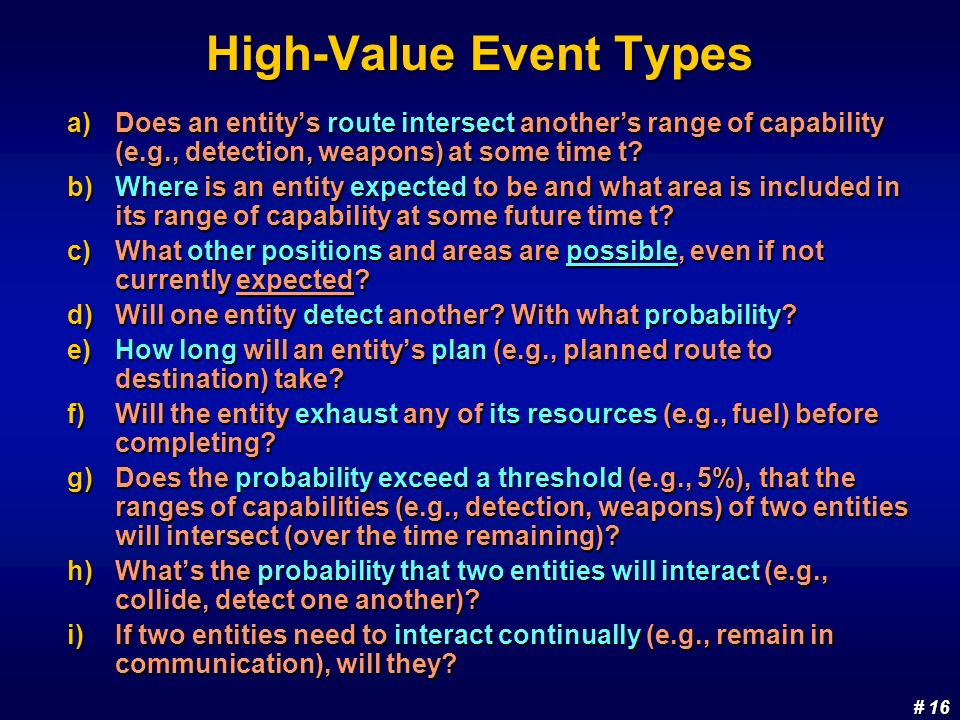# 16 # 16 High-Value Event Types a)Does an entitys route intersect anothers range of capability (e.g., detection, weapons) at some time t? b)Where is