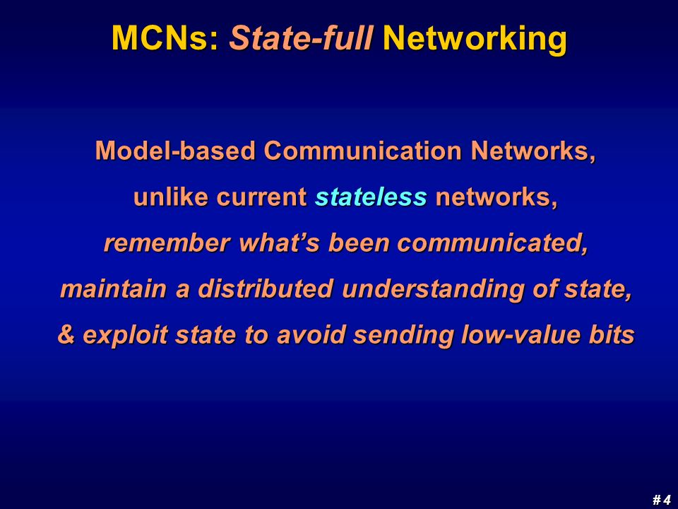 # 4 # 4 MCNs: State-full Networking Model-based Communication Networks, unlike current stateless networks, remember whats been communicated, maintain a distributed understanding of state, & exploit state to avoid sending low-value bits