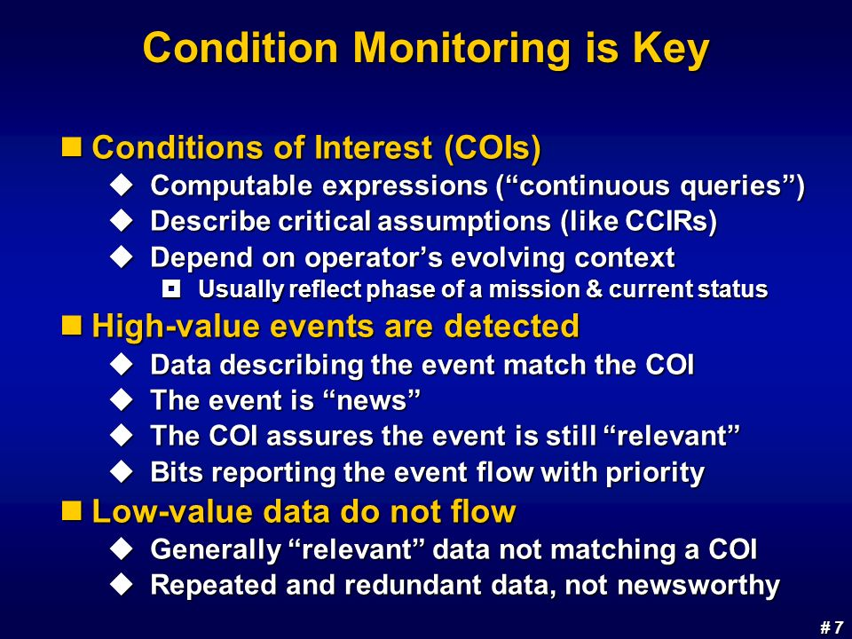 # 7 # 7 Condition Monitoring is Key Conditions of Interest (COIs) Conditions of Interest (COIs) Computable expressions (continuous queries) Computable expressions (continuous queries) Describe critical assumptions (like CCIRs) Describe critical assumptions (like CCIRs) Depend on operators evolving context Depend on operators evolving context Usually reflect phase of a mission & current status Usually reflect phase of a mission & current status High-value events are detected High-value events are detected Data describing the event match the COI Data describing the event match the COI The event is news The event is news The COI assures the event is still relevant The COI assures the event is still relevant Bits reporting the event flow with priority Bits reporting the event flow with priority Low-value data do not flow Low-value data do not flow Generally relevant data not matching a COI Generally relevant data not matching a COI Repeated and redundant data, not newsworthy Repeated and redundant data, not newsworthy