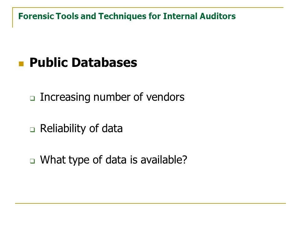 Forensic Tools and Techniques for Internal Auditors Public Databases Increasing number of vendors Reliability of data What type of data is available?