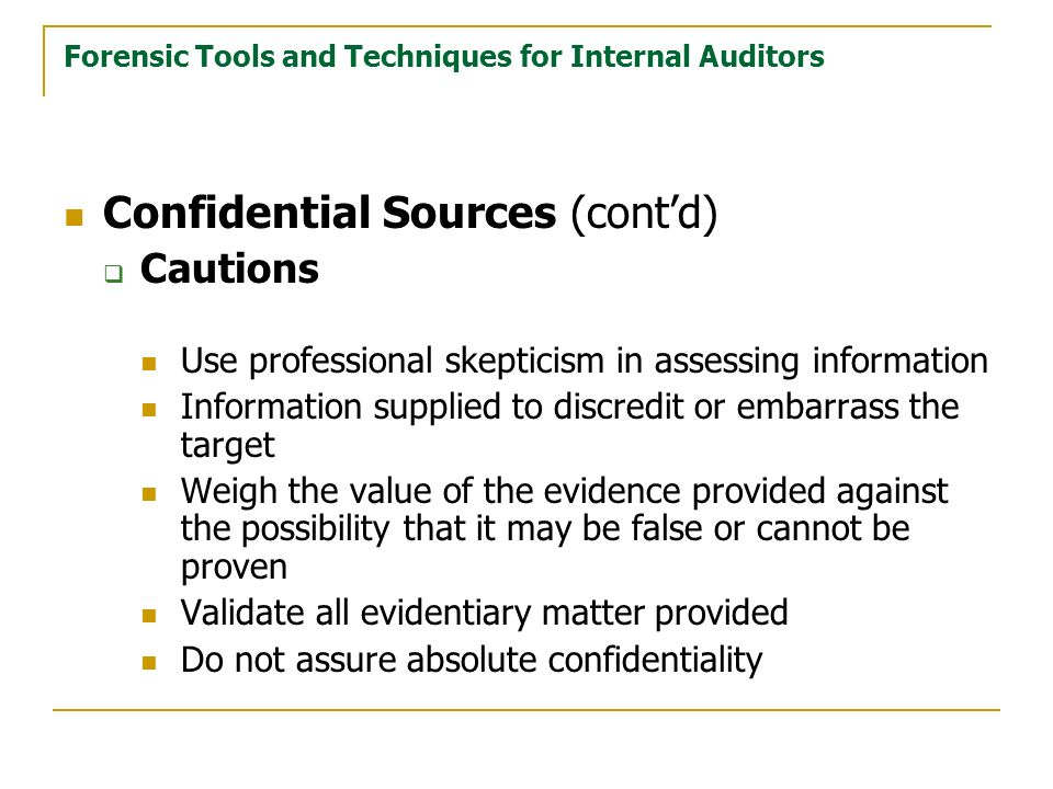 Forensic Tools and Techniques for Internal Auditors Confidential Sources (contd) Cautions Use professional skepticism in assessing information Information supplied to discredit or embarrass the target Weigh the value of the evidence provided against the possibility that it may be false or cannot be proven Validate all evidentiary matter provided Do not assure absolute confidentiality