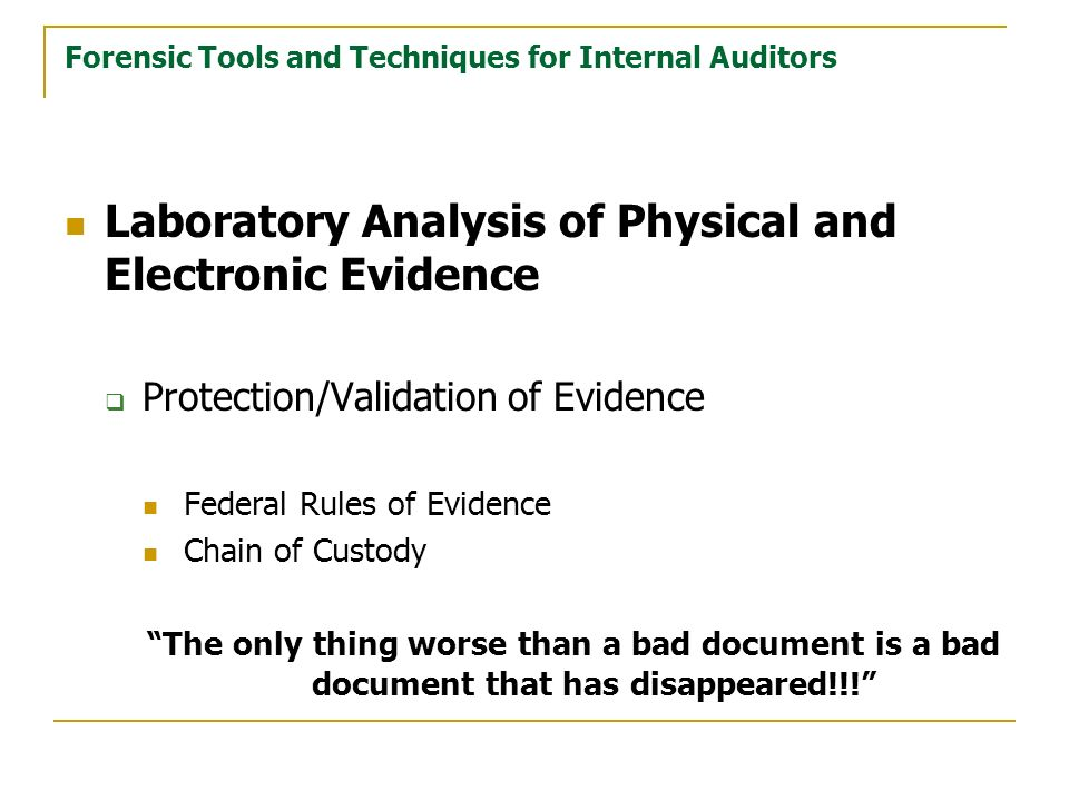 Forensic Tools and Techniques for Internal Auditors Laboratory Analysis of Physical and Electronic Evidence Protection/Validation of Evidence Federal Rules of Evidence Chain of Custody The only thing worse than a bad document is a bad document that has disappeared!!!
