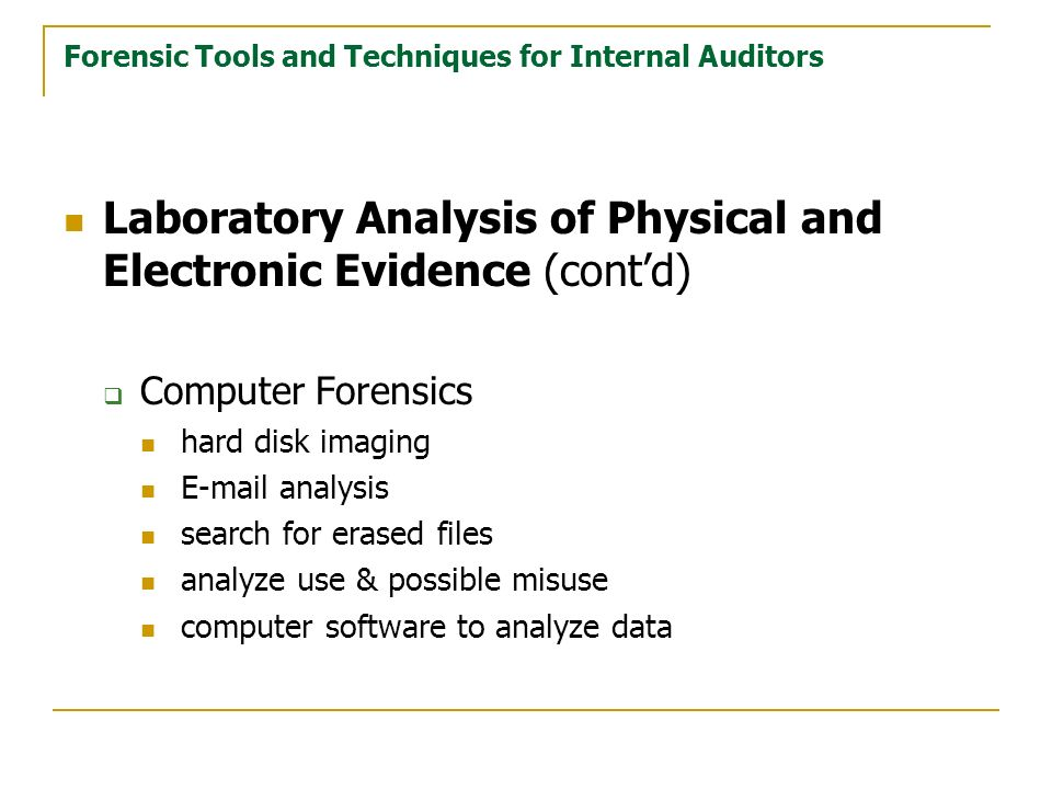 Forensic Tools and Techniques for Internal Auditors Laboratory Analysis of Physical and Electronic Evidence (contd) Computer Forensics hard disk imaging E-mail analysis search for erased files analyze use & possible misuse computer software to analyze data