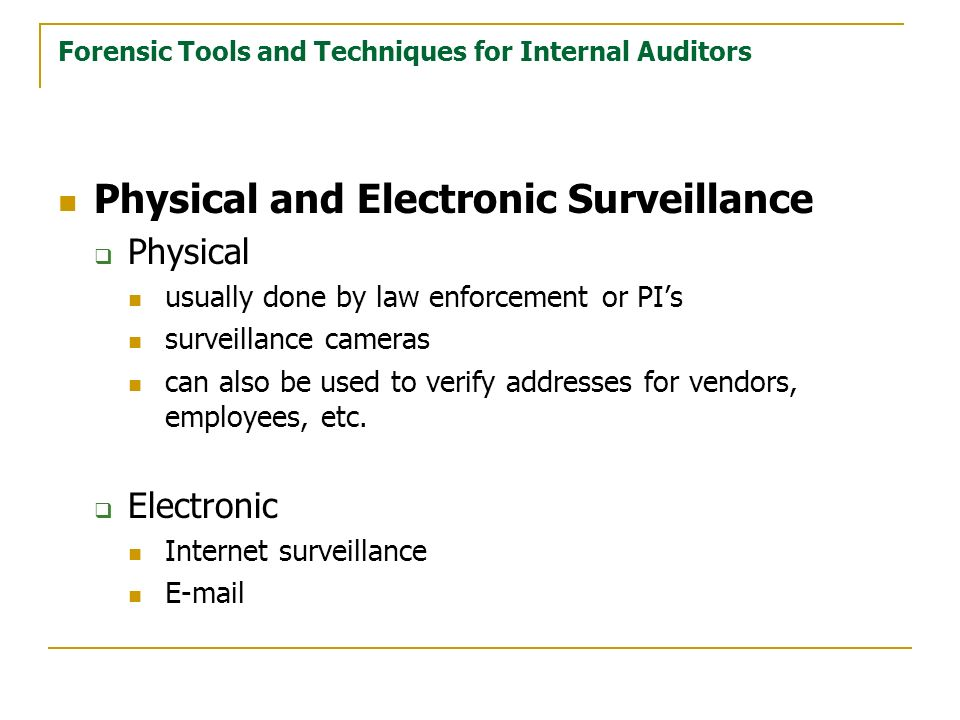 Forensic Tools and Techniques for Internal Auditors Physical and Electronic Surveillance Physical usually done by law enforcement or PIs surveillance cameras can also be used to verify addresses for vendors, employees, etc.