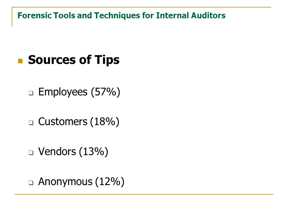 Forensic Tools and Techniques for Internal Auditors Sources of Tips Employees (57%) Customers (18%) Vendors (13%) Anonymous (12%)