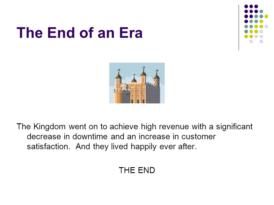 The End of an Era The Kingdom went on to achieve high revenue with a significant decrease in downtime and an increase in customer satisfaction.
