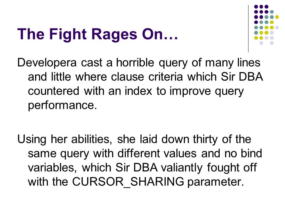 The Fight Rages On… Developera cast a horrible query of many lines and little where clause criteria which Sir DBA countered with an index to improve query performance.