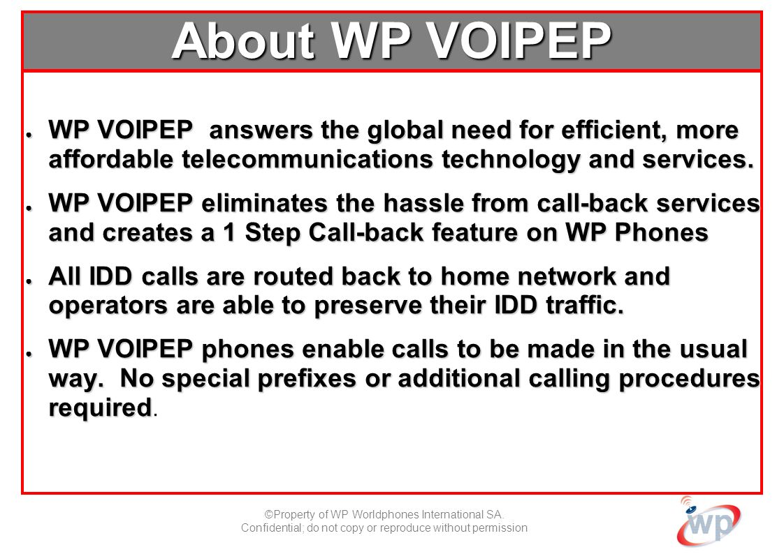 ©Property of WP Worldphones International SA. Confidential; do not copy or reproduce without permission About WP VOIPEP WP VOIPEP answers the global n