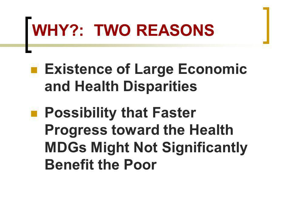 WHY : TWO REASONS Existence of Large Economic and Health Disparities Possibility that Faster Progress toward the Health MDGs Might Not Significantly Benefit the Poor