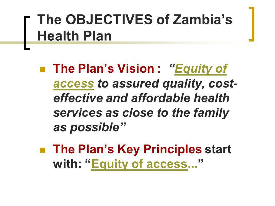 The OBJECTIVES of Zambias Health Plan The Plans Vision : Equity of access to assured quality, cost- effective and affordable health services as close to the family as possible The Plans Key Principles start with: Equity of access...