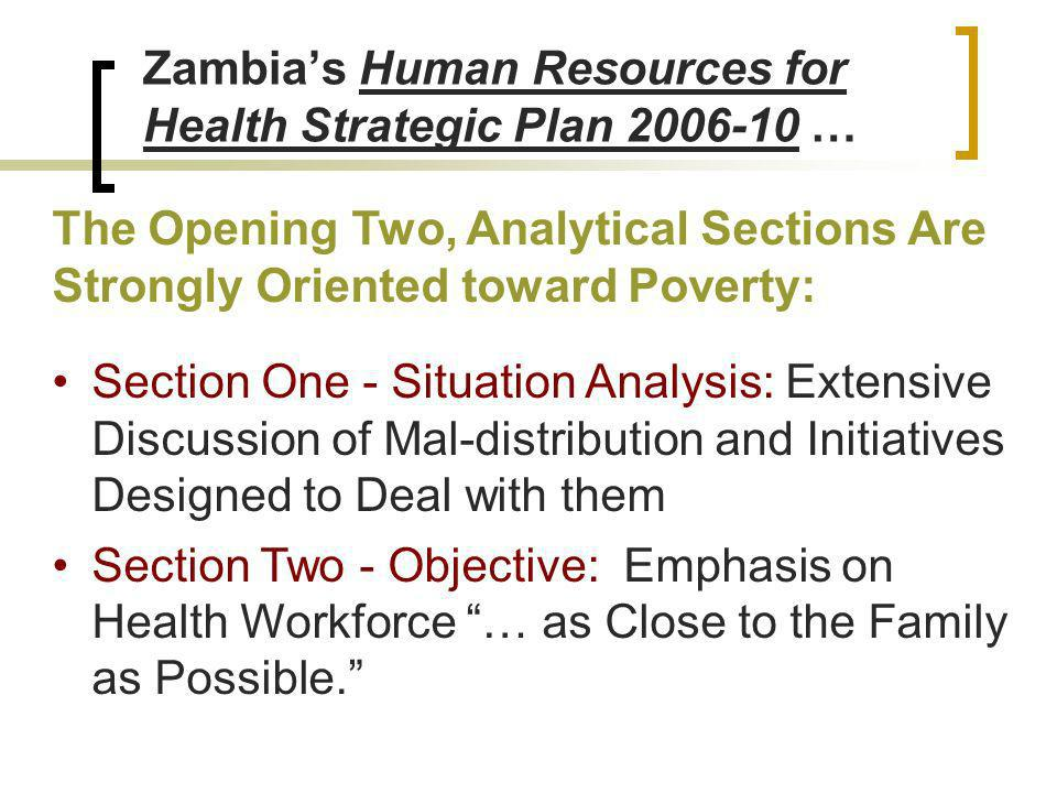 Zambias Human Resources for Health Strategic Plan 2006-10 … The Opening Two, Analytical Sections Are Strongly Oriented toward Poverty: Section One - Situation Analysis: Extensive Discussion of Mal-distribution and Initiatives Designed to Deal with them Section Two - Objective: Emphasis on Health Workforce … as Close to the Family as Possible.