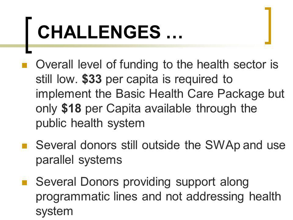 CHALLENGES … Overall level of funding to the health sector is still low. $33 per capita is required to implement the Basic Health Care Package but onl