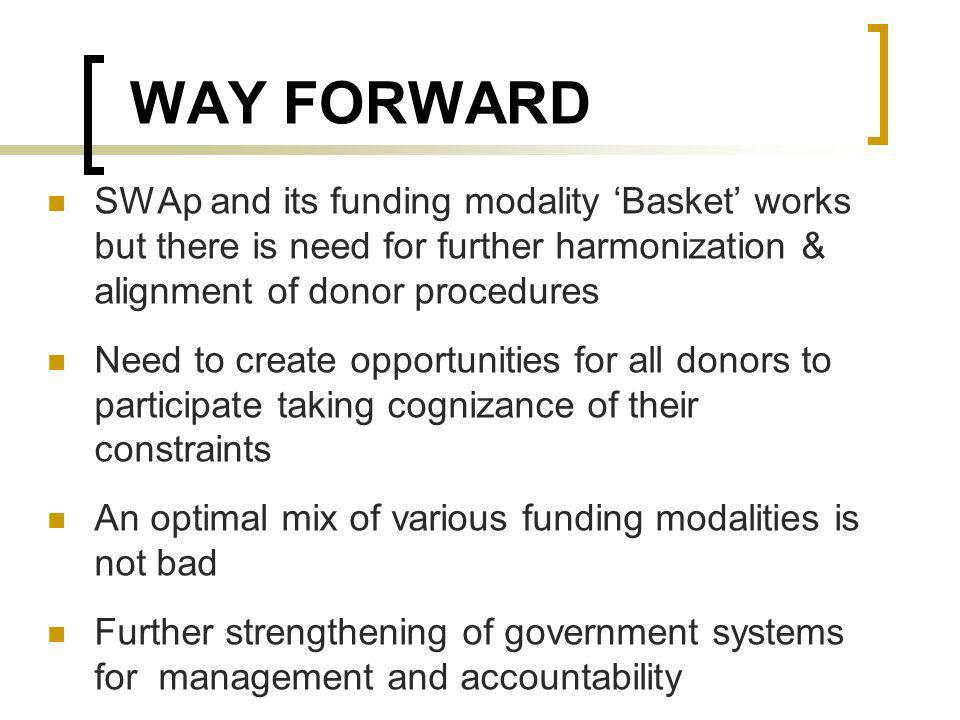 WAY FORWARD SWAp and its funding modality Basket works but there is need for further harmonization & alignment of donor procedures Need to create opportunities for all donors to participate taking cognizance of their constraints An optimal mix of various funding modalities is not bad Further strengthening of government systems for management and accountability