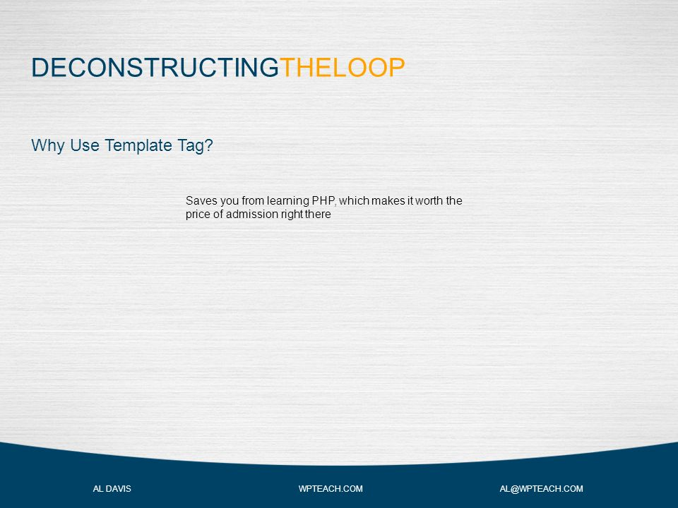 DECONSTRUCTINGTHELOOP AL DAVIS WPTEACH.COM AL@WPTEACH.COM Why Use Template Tag.